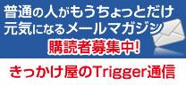 普通の人がもうちょっとだけ元気になるメールマガジン きっかけ屋のTrigger通信